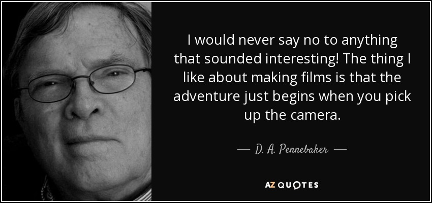 I would never say no to anything that sounded interesting! The thing I like about making films is that the adventure just begins when you pick up the camera. - D. A. Pennebaker