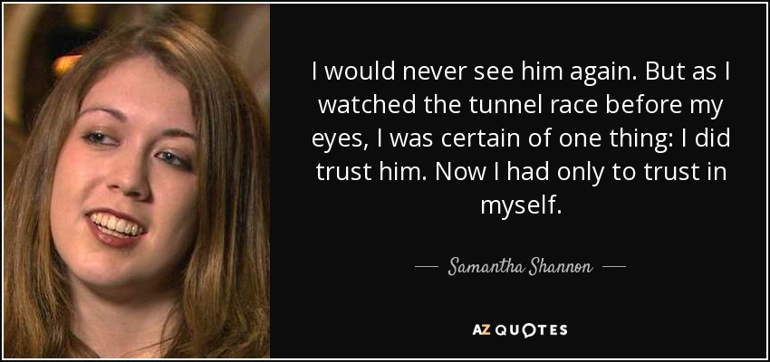 I would never see him again. But as I watched the tunnel race before my eyes, I was certain of one thing: I did trust him. Now I had only to trust in myself. - Samantha Shannon