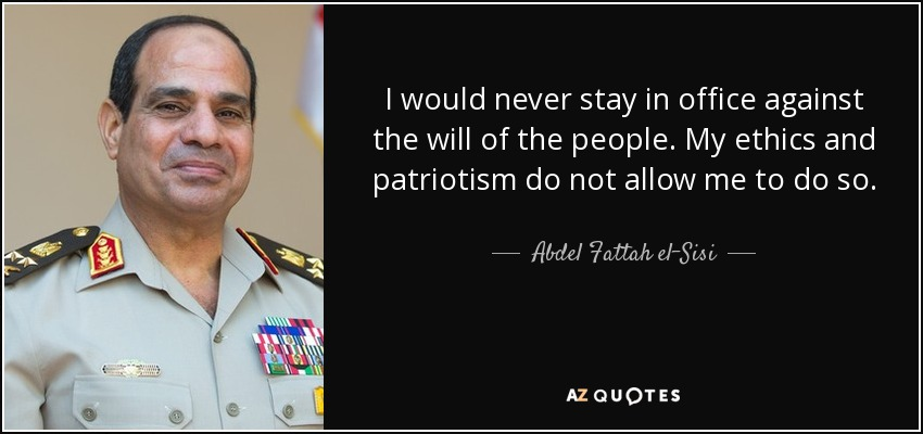 I would never stay in office against the will of the people. My ethics and patriotism do not allow me to do so. - Abdel Fattah el-Sisi