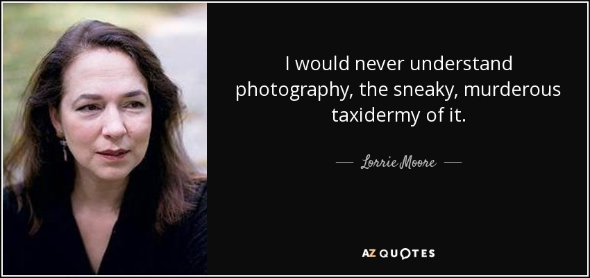 I would never understand photography, the sneaky, murderous taxidermy of it. - Lorrie Moore