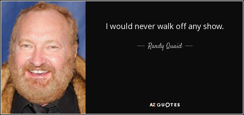 I would never walk off any show. - Randy Quaid