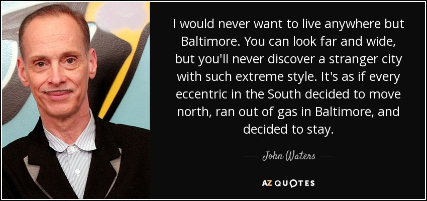 I would never want to live anywhere but Baltimore. You can look far and wide, but you'll never discover a stranger city with such extreme style. It's as if every eccentric in the South decided to move north, ran out of gas in Baltimore, and decided to stay. - John Waters