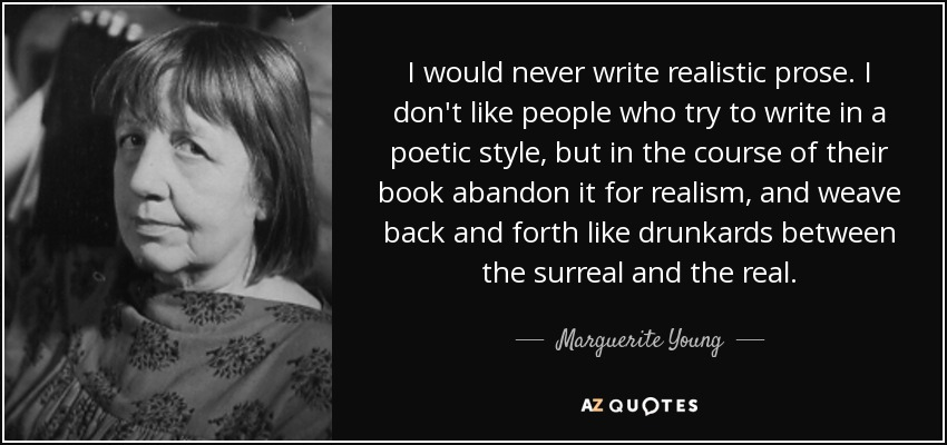 I would never write realistic prose. I don't like people who try to write in a poetic style, but in the course of their book abandon it for realism, and weave back and forth like drunkards between the surreal and the real. - Marguerite Young