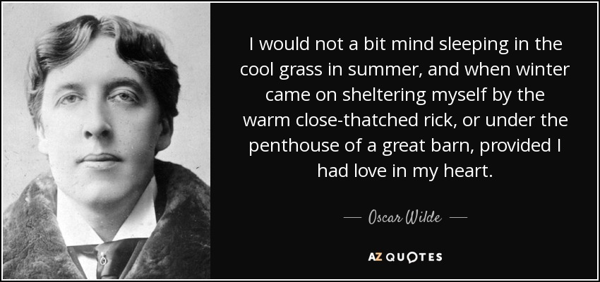 I would not a bit mind sleeping in the cool grass in summer, and when winter came on sheltering myself by the warm close-thatched rick, or under the penthouse of a great barn, provided I had love in my heart. - Oscar Wilde