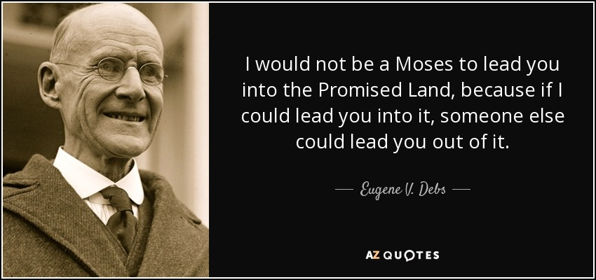 I would not be a Moses to lead you into the Promised Land, because if I could lead you into it, someone else could lead you out of it. - Eugene V. Debs
