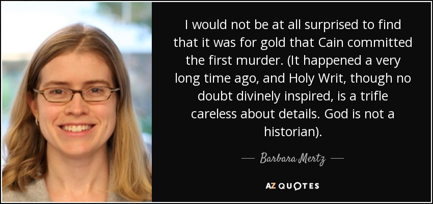 I would not be at all surprised to find that it was for gold that Cain committed the first murder. (It happened a very long time ago, and Holy Writ, though no doubt divinely inspired, is a trifle careless about details. God is not a historian). - Barbara Mertz