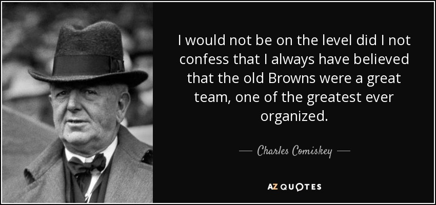 I would not be on the level did I not confess that I always have believed that the old Browns were a great team, one of the greatest ever organized. - Charles Comiskey