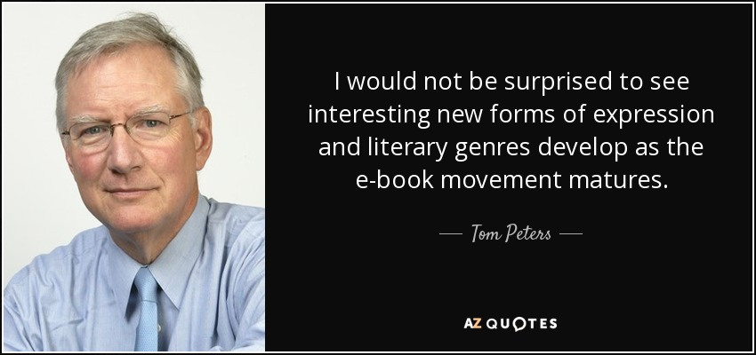 I would not be surprised to see interesting new forms of expression and literary genres develop as the e-book movement matures. - Tom Peters