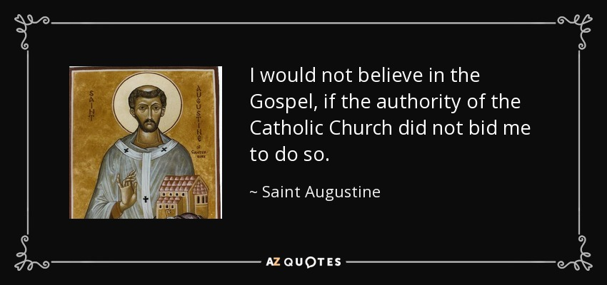 I would not believe in the Gospel, if the authority of the Catholic Church did not bid me to do so. - Saint Augustine