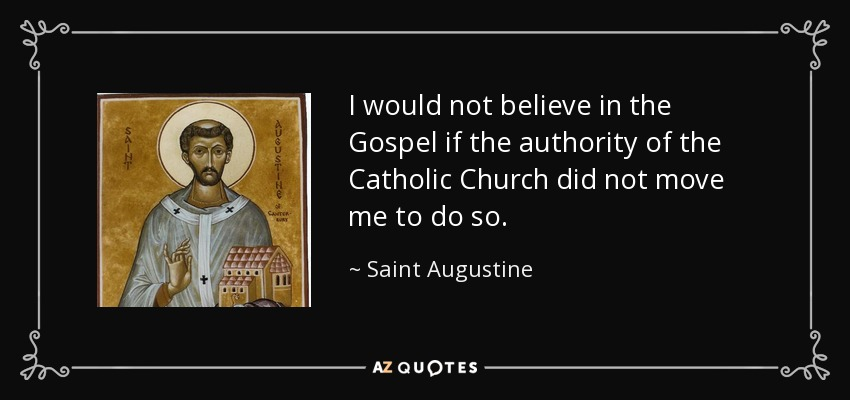 I would not believe in the Gospel if the authority of the Catholic Church did not move me to do so. - Saint Augustine