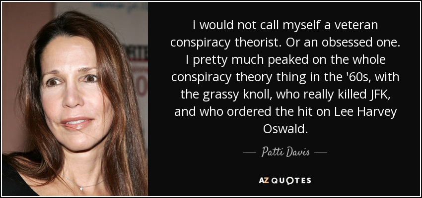 I would not call myself a veteran conspiracy theorist. Or an obsessed one. I pretty much peaked on the whole conspiracy theory thing in the '60s, with the grassy knoll, who really killed JFK, and who ordered the hit on Lee Harvey Oswald. - Patti Davis