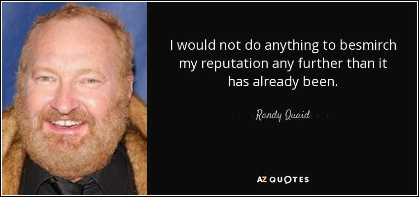 I would not do anything to besmirch my reputation any further than it has already been. - Randy Quaid