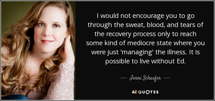 I would not encourage you to go through the sweat, blood, and tears of the recovery process only to reach some kind of mediocre state where you were just 'managing' the illness. It is possible to live without Ed. - Jenni Schaefer