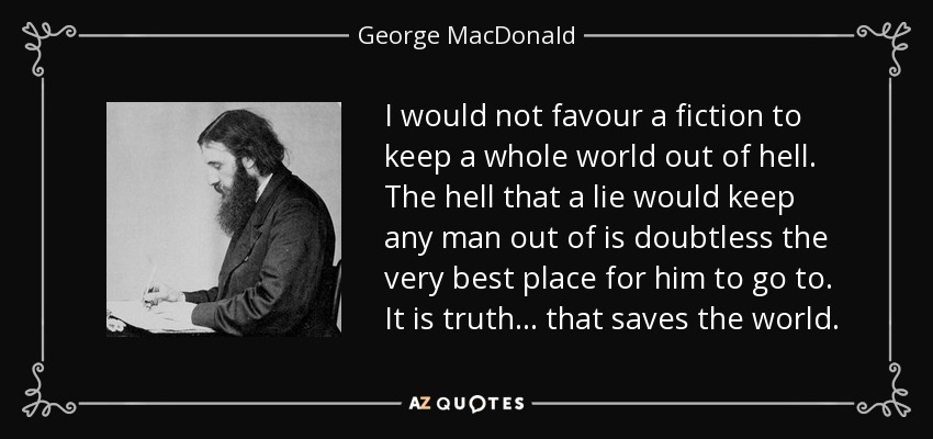 I would not favour a fiction to keep a whole world out of hell. The hell that a lie would keep any man out of is doubtless the very best place for him to go to. It is truth... that saves the world. - George MacDonald