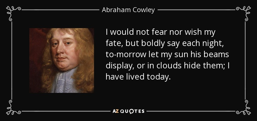 I would not fear nor wish my fate, but boldly say each night, to-morrow let my sun his beams display, or in clouds hide them; I have lived today. - Abraham Cowley
