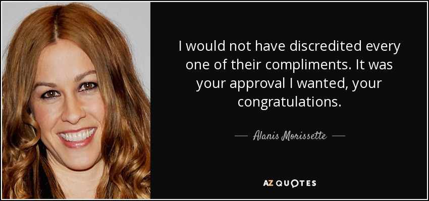 I would not have discredited every one of their compliments. It was your approval I wanted, your congratulations. - Alanis Morissette
