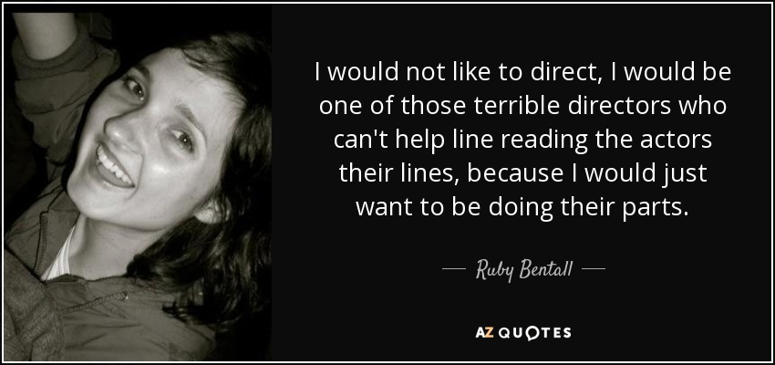 I would not like to direct, I would be one of those terrible directors who can't help line reading the actors their lines, because I would just want to be doing their parts. - Ruby Bentall