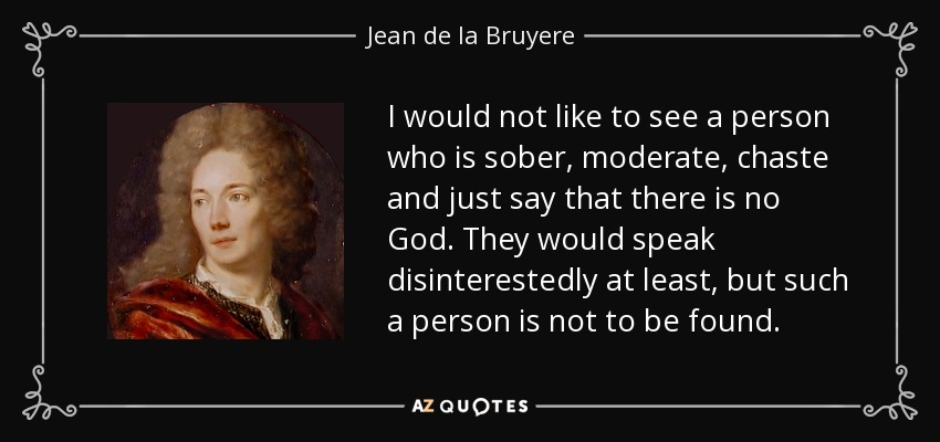 I would not like to see a person who is sober, moderate, chaste and just say that there is no God. They would speak disinterestedly at least, but such a person is not to be found. - Jean de la Bruyere