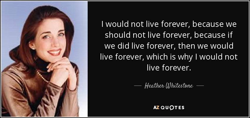 I would not live forever, because we should not live forever, because if we did live forever, then we would live forever, which is why I would not live forever. - Heather Whitestone