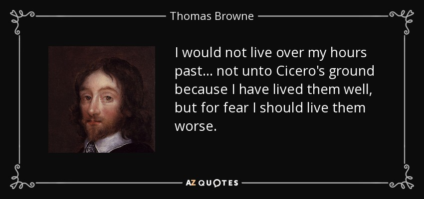 I would not live over my hours past ... not unto Cicero's ground because I have lived them well, but for fear I should live them worse. - Thomas Browne