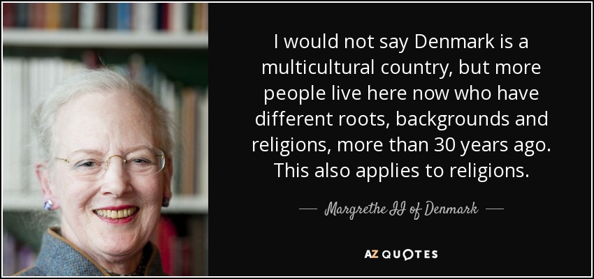 I would not say Denmark is a multicultural country, but more people live here now who have different roots, backgrounds and religions, more than 30 years ago. This also applies to religions. - Margrethe II of Denmark