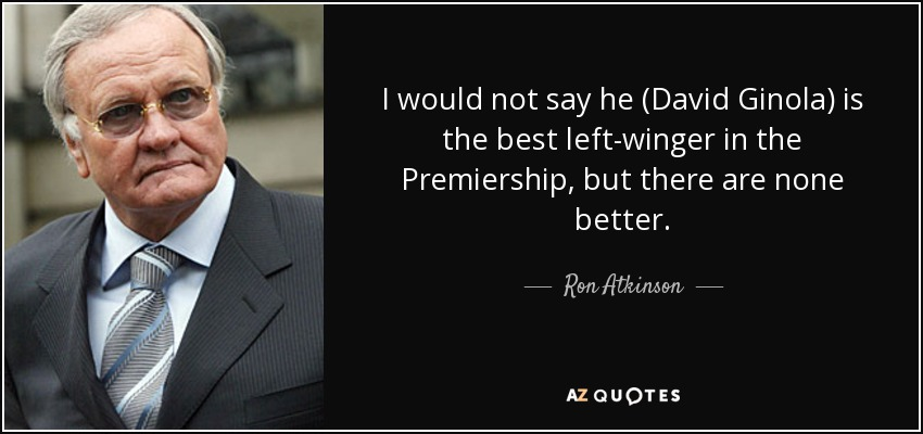 I would not say he (David Ginola) is the best left-winger in the Premiership, but there are none better. - Ron Atkinson