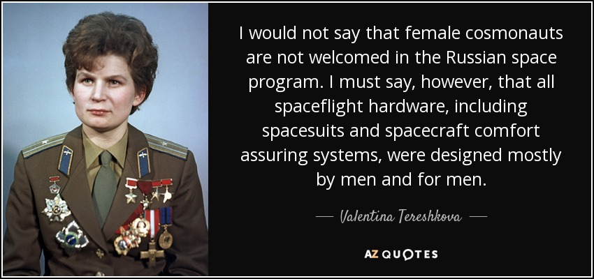 I would not say that female cosmonauts are not welcomed in the Russian space program. I must say, however, that all spaceflight hardware, including spacesuits and spacecraft comfort assuring systems, were designed mostly by men and for men. - Valentina Tereshkova