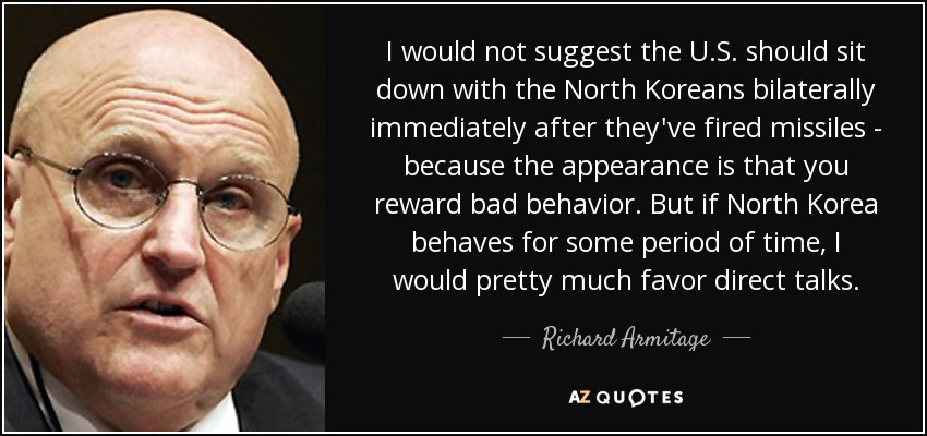 I would not suggest the U.S. should sit down with the North Koreans bilaterally immediately after they've fired missiles - because the appearance is that you reward bad behavior. But if North Korea behaves for some period of time, I would pretty much favor direct talks. - Richard Armitage