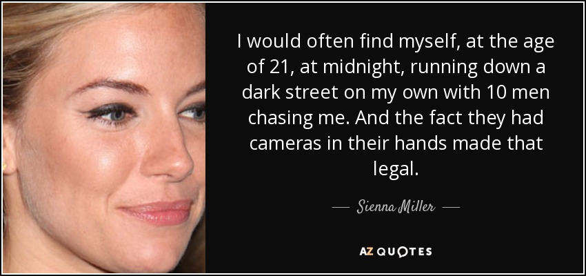 I would often find myself, at the age of 21, at midnight, running down a dark street on my own with 10 men chasing me. And the fact they had cameras in their hands made that legal. - Sienna Miller