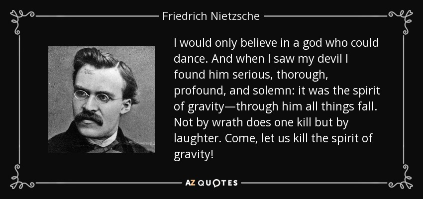 I would only believe in a god who could dance. And when I saw my devil I found him serious, thorough, profound, and solemn: it was the spirit of gravity—through him all things fall. Not by wrath does one kill but by laughter. Come, let us kill the spirit of gravity! - Friedrich Nietzsche