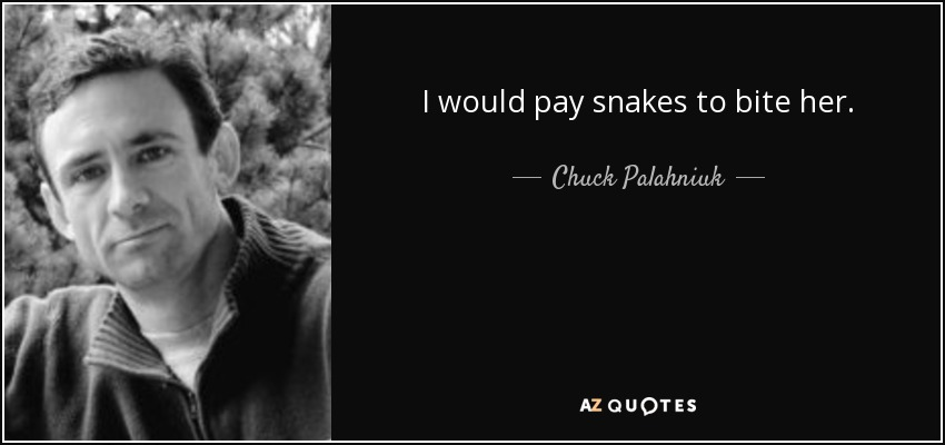 I would pay snakes to bite her. - Chuck Palahniuk