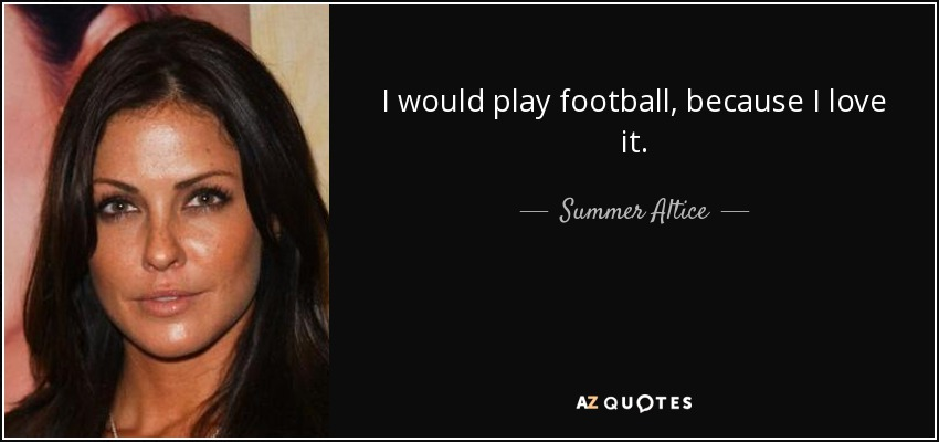 I would play football, because I love it. - Summer Altice