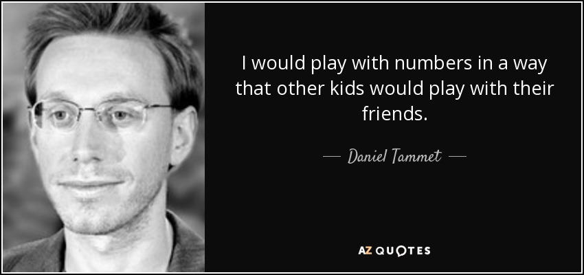 I would play with numbers in a way that other kids would play with their friends. - Daniel Tammet