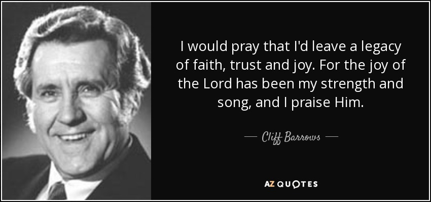 I would pray that I'd leave a legacy of faith, trust and joy. For the joy of the Lord has been my strength and song, and I praise Him. - Cliff Barrows