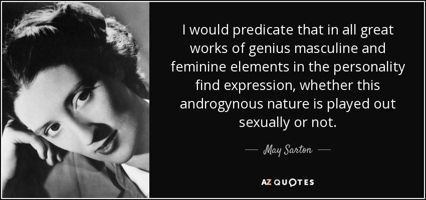I would predicate that in all great works of genius masculine and feminine elements in the personality find expression, whether this androgynous nature is played out sexually or not. - May Sarton