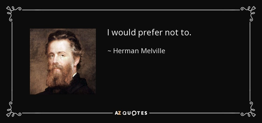 I would prefer not to. - Herman Melville