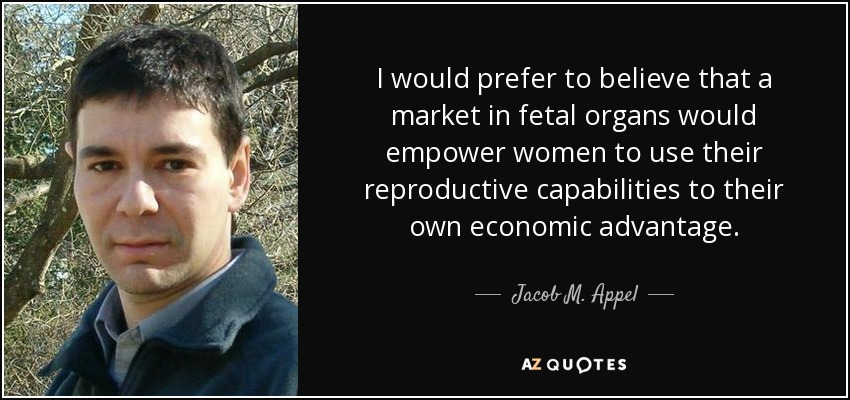 I would prefer to believe that a market in fetal organs would empower women to use their reproductive capabilities to their own economic advantage. - Jacob M. Appel