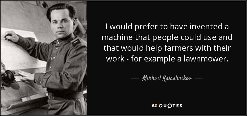 I would prefer to have invented a machine that people could use and that would help farmers with their work - for example a lawnmower. - Mikhail Kalashnikov