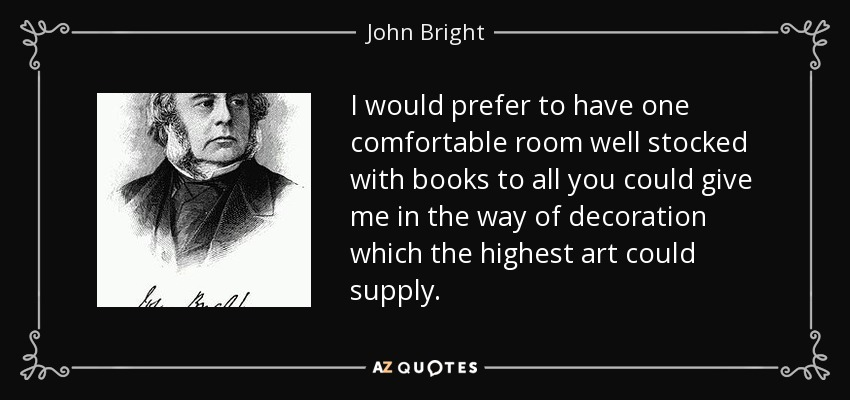 I would prefer to have one comfortable room well stocked with books to all you could give me in the way of decoration which the highest art could supply. - John Bright