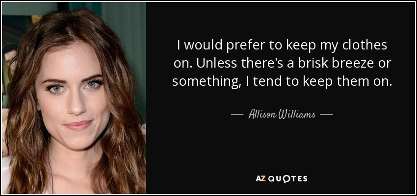 I would prefer to keep my clothes on. Unless there's a brisk breeze or something, I tend to keep them on. - Allison Williams