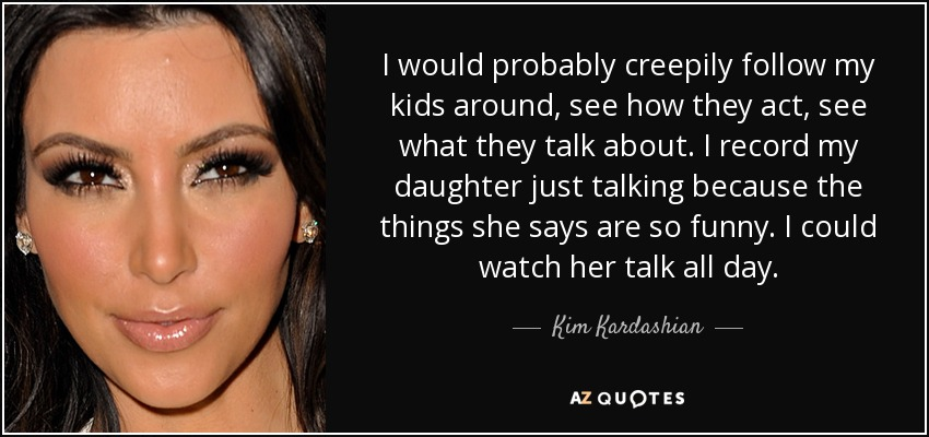 I would probably creepily follow my kids around, see how they act, see what they talk about. I record my daughter just talking because the things she says are so funny. I could watch her talk all day. - Kim Kardashian