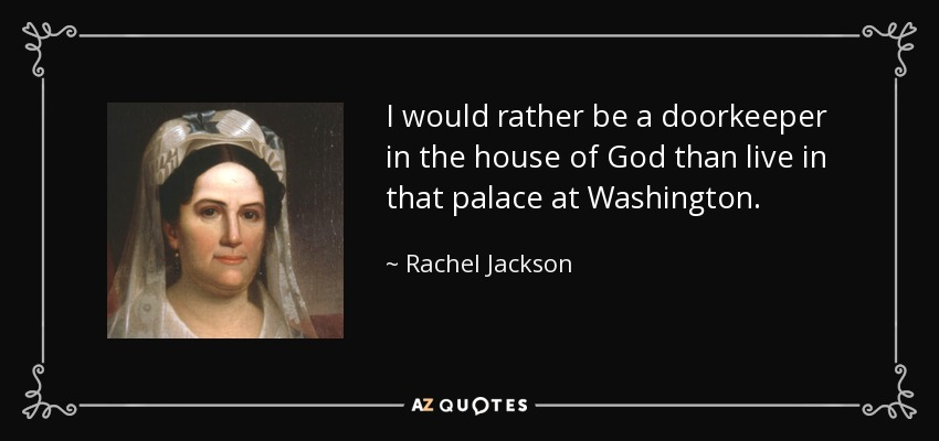 I would rather be a doorkeeper in the house of God than live in that palace at Washington. - Rachel Jackson