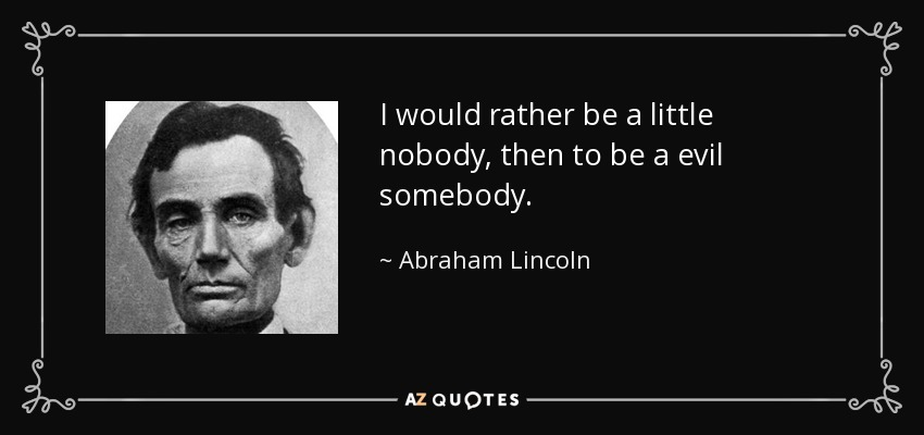 I would rather be a little nobody, then to be a evil somebody. - Abraham Lincoln