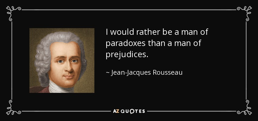 I would rather be a man of paradoxes than a man of prejudices. - Jean-Jacques Rousseau