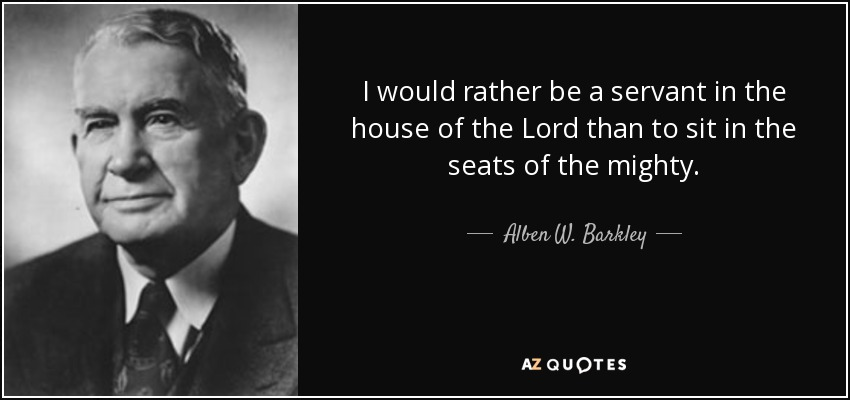 I would rather be a servant in the house of the Lord than to sit in the seats of the mighty. - Alben W. Barkley