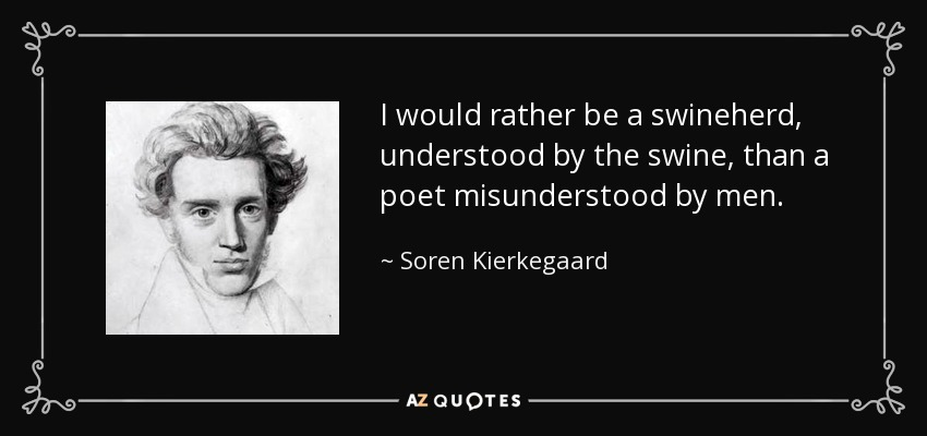 I would rather be a swineherd, understood by the swine, than a poet misunderstood by men. - Soren Kierkegaard
