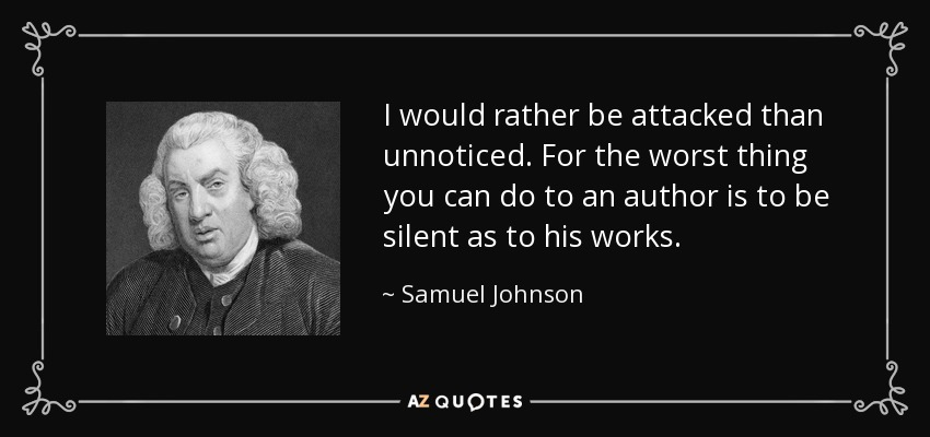 I would rather be attacked than unnoticed. For the worst thing you can do to an author is to be silent as to his works. - Samuel Johnson