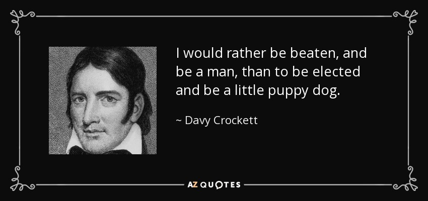 I would rather be beaten, and be a man, than to be elected and be a little puppy dog. - Davy Crockett