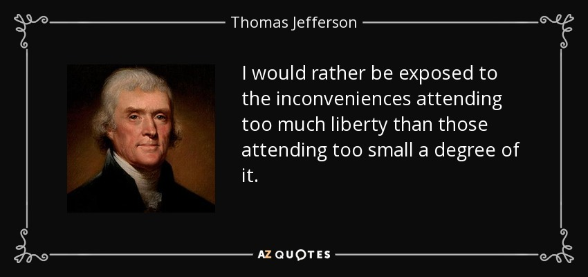 I would rather be exposed to the inconveniences attending too much liberty than those attending too small a degree of it. - Thomas Jefferson