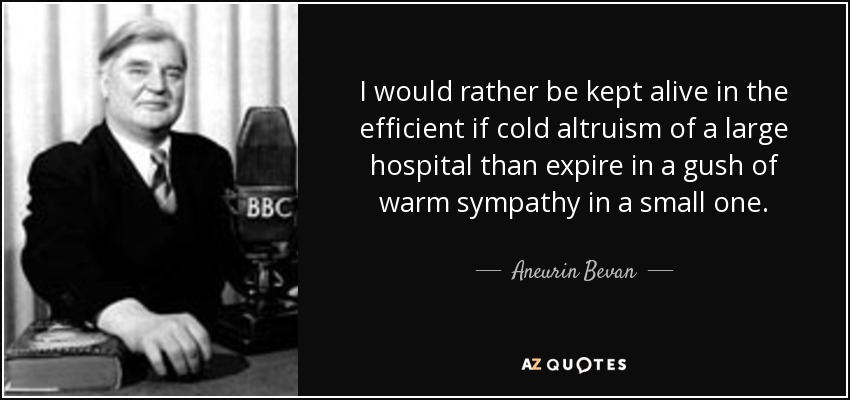 I would rather be kept alive in the efficient if cold altruism of a large hospital than expire in a gush of warm sympathy in a small one. - Aneurin Bevan